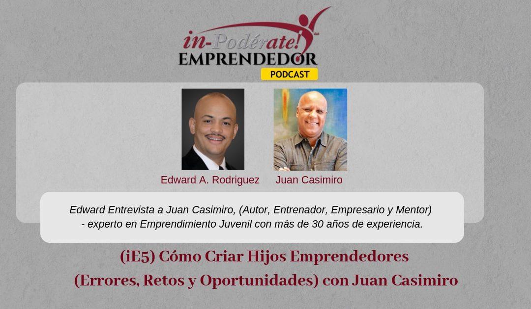 (iE5) Cómo Criar Hijos Emprendedores (Errores, Retos y Oportunidades) con Juan Casimiro